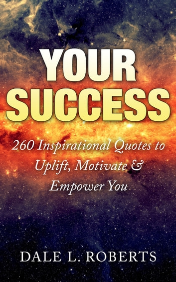 Your Success: 260 Inspirational Quotes to Uplift, Motivate & Empower You ebook by Dale L. Roberts