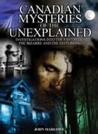 Canadian Mysteries of the Unexplained ebook by John Marlowe