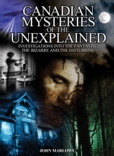Canadian Mysteries of the Unexplained - Investigations Into the Fantastic, the Bizarre and the Disturbing ebook by John Marlowe