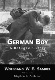 German Boy - A Refugee's Story ebook by Wolfgang W. E. Samuel,Stephen E. Ambrose
