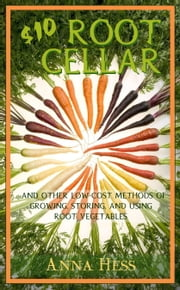 $10 Root Cellar - And Other Low-Cost Methods of Growing, Storing, and Using Root Vegetables ebook by Anna Hess