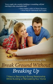 Break Ground Without Breaking Up - 7 Keys to Securing a Strong Relationship While Building or Remodeling Your Home ebook by Sandy Berendes and Laura Longville