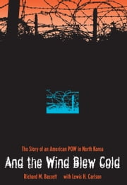 And the Wind Blew Cold - The Story of an American POW in North Korea ebook by Richard M. Bassett, Lewis H. Carlson