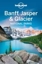 Lonely Planet Banff, Jasper and Glacier National Parks ebook by Lonely Planet, Brendan Sainsbury, Michael Grosberg