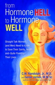 From Hormone Hell to Hormone Well - Straight Talk Women (and Men) Need to Know to Save Their Sanity, Health, and—Quite Possibly—Their Lives ebook by C.W. Randolph, Jr., M.D.,Genie James