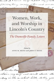Women, Work, and Worship in Lincoln's Country - The Dumville Family Letters ebook by Anne Heinz, John Heinz