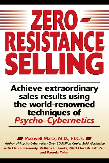 Zero-Resistance Selling - Achieve Extraordinary Sales Results Using World Renowned techqs Psycho Cyberneti ebook by Maxwell Maltz