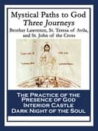 Mystical Paths to God: Three Journeys - The Practice of the Presence of God; Interior Castle; Dark Night of the Soul ebook by Saint Teresa of Avila, Brother Lawrence, St. John of the Cross