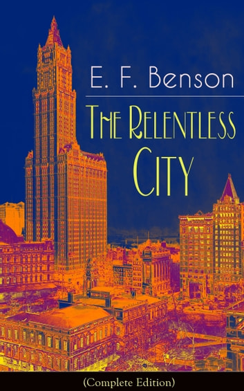 The Relentless City (Complete Edition): A Satirical Novel from the author of Queen Lucia, Miss Mapp, Lucia in London, Mapp and Lucia, David Blaize, Dodo, Spook Stories, The Angel of Pain, The Rubicon and Paying Guests ebook by E.  F.  Benson