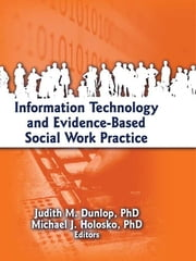 Information Technology and Evidence-Based Social Work Practice ebook by Judith Dunlop,Michael J. Holosko
