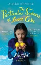 The Particular Sadness of Lemon Cake - The heartwarming Richard and Judy Book Club favourite ebook by Aimee Bender