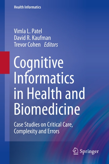 Cognitive Informatics in Health and Biomedicine - Case Studies on Critical Care, Complexity and Errors ebook by