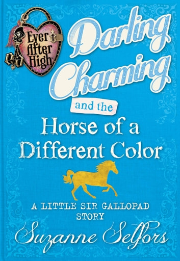 Ever After High: Darling Charming and the Horse of a Different Color: A Little Sir Gallopad Story ebook by Suzanne Selfors