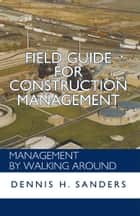 Field Guide for Construction Management - Management by Walking Around ebook by Dennis Sanders