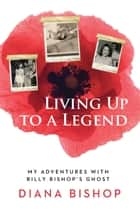 Living Up to a Legend - My Adventures with Billy Bishop's Ghost ebook by Diana Bishop
