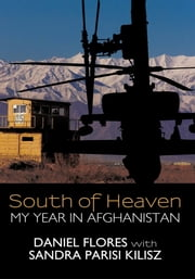 South of Heaven - My Year in Afghanistan ebook by Daniel Flores with Sandra Parisi Kilisz