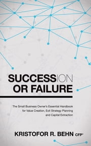 Succession or Failure - The Small Business Owner's Essential Handbook for Value Creation, Exit Strategy Planning and Capital Extraction ebook by Kristofor R. Behn, CFP®