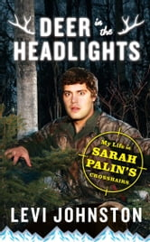 Deer in the Headlights - My Life in Sarah Palin's Crosshairs ebook by Levi Johnston
