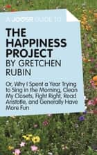 A Joosr Guide to... The Happiness Project by Gretchen Rubin: Or, Why I Spent a Year Trying to Sing in the Morning, Clean My Closets, Fight Right, Read Aristotle, and Generally Have More Fun ebook by Joosr
