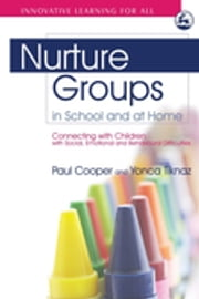 Nurture Groups in School and at Home - Connecting with Children with Social, Emotional and Behavioural Difficulties ebook by Marion Bennathan,Paul Cooper,Yonca Tiknaz,Jim Rose