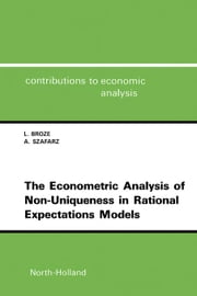 The Econometric Analysis of Non-Uniqueness in Rational Expectations Models ebook by Broze, L.