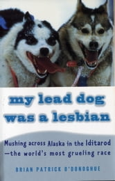 My Lead Dog Was A Lesbian - Mushing Across Alaska in the Iditarod--the World's Most Grueling Race ebook by Brian Patrick O'Donoghue