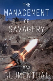 The Management of Savagery - How America's National Security State Fueled the Rise of Al Qaeda, ISIS, and Donald Trump ebook by Max Blumenthal