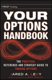 Your Options Handbook - The Practical Reference and Strategy Guide to Trading Options ebook by Jared Levy,Mark Douglas