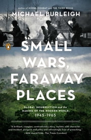 Small Wars, Faraway Places - Global Insurrection and the Making of the Modern World, 1945-1965 ebook by Michael Burleigh
