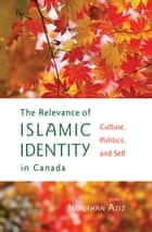 The Relevance of Islamic Identity in Canada - Culture, Politics, and Self ebook by Nurjehan Aziz
