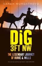Dig 3ft NW - The Legendary Journey of Burke & Wills ebook by Sarah Murgatroyd