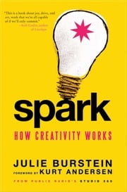 Spark - How Creativity Works ebook by Julie Burstein,Kurt Andersen