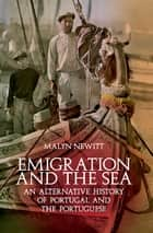 Emigration and the Sea - An Alternative History of Portugal and the Portuguese ebook by Malyn Newitt
