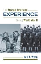 The African American Experience during World War II ebook by Neil A. Wynn