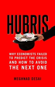 Hubris - Why Economists Failed to Predict the Crisis and How to Avoid the Next One ebook by Meghnad Desai