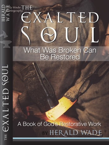 The Exalted Soul What Was Broken Can Be Restored A Book of God's Restorative Work Herald Wade ebook by Herald Wade