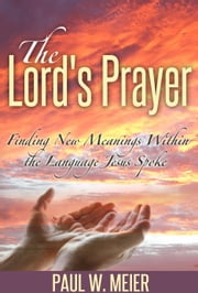 The Lord's Prayer - Finding New Meanings Within the Language Jesus Spoke ebook by Paul W. Meier