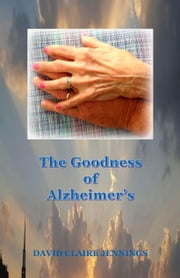 The Goodness of Alzheimer's ebook by David Claire Jennings