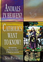 Animals in Heaven? - Catholics Want to Know! ebook by Susi Pittman