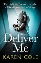 Deliver Me - An absolutely gripping thriller with the best twist of 2020! ebook by Karen Cole