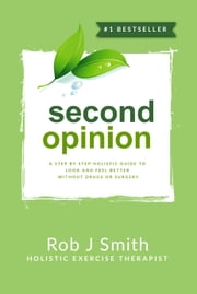 Second Opinion:A Step by Step Holistic Guide to Look and Feel Better Without Drugs or Surgery ebook by Rob Smith