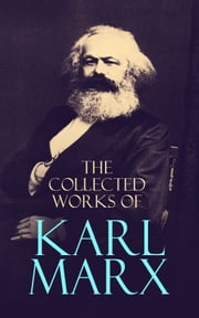 The Collected Works of Karl Marx - Capital, Communist Manifesto, Wage Labor and Capital, Critique of the Gotha Program, Wages, Price and Profit, Theses on Feuerbach ebook by Karl Marx, Samuel Moore, Daniel De Leon,...