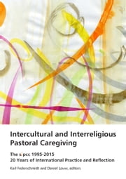 Intercultural and Interreligious Pastoral Caregiving - The SIPCC 1995-2015: 20 Years of International Practice and Reflection ebook by Karl H. Federschmidt,Daniel J. Louw