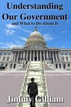 Understanding Our Government, And What to Do About It. ebook by Jimmy Gilliam