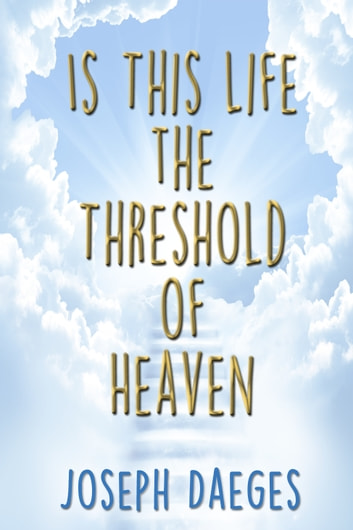 Is this life the threshold of Heaven? ebook by Joseph Daeges