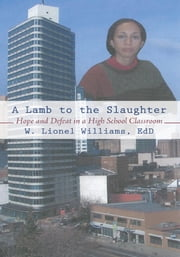 A Lamb to the Slaughter - Hope and Defeat in a High School Classroom ebook by W. Lionel Williams, EdD