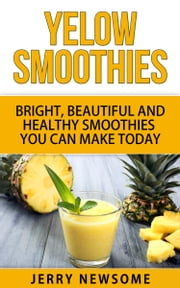 Yellow Smoothies - Bright, Beautiful and Healthy Smoothies You Can Make Today ebook by Jerry Newsome