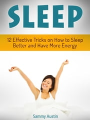 Sleep: 12 Effective Tricks on How to Sleep Better and Have More Energy ebook by Sammy Austin