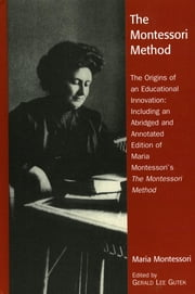 The Montessori Method - The Origins of an Educational Innovation: Including an Abridged and Annotated Edition of Maria Montessori's The Montessori Method ebook by Gerald Lee Gutek