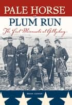 Pale Horse At Plum Run - The First Minnesota at Gettysburg ebook by Brian Leehan